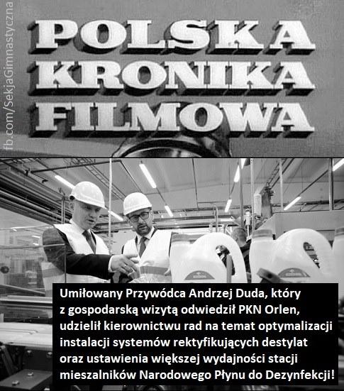 """Obraz może zawierać: 1 osoba, tekst """"POLSKA KRONIKA FILMOWA Umiłowany Przywódca Andrzej Duda, któryzgospodarską wizytą odwiedził PKN Orlen, udzielił kierownictwu rad rad natemat optymalizacji instalacji systemów rektyfikujących destylat orazustawienia większej wydajności stacji mieszalników Narodowego Płynu doDezynfekcji!"""""""