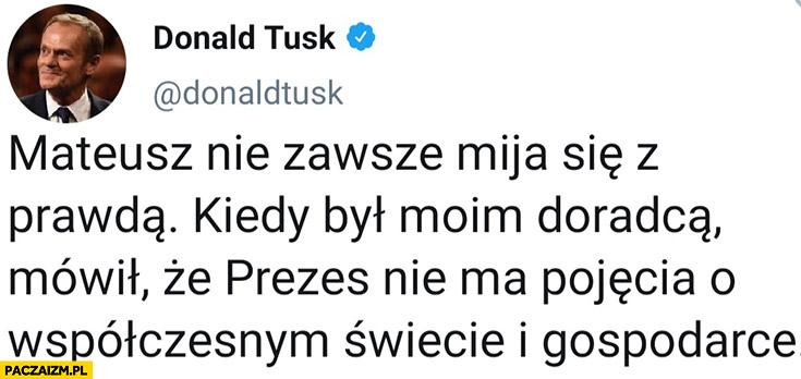 Donald Tusk Morawiecki niezawsze mija się zprawdą, kiedy był moim doradcą mówił, żeprezes niema pojęcia owspółczesnym świecie igospodarce