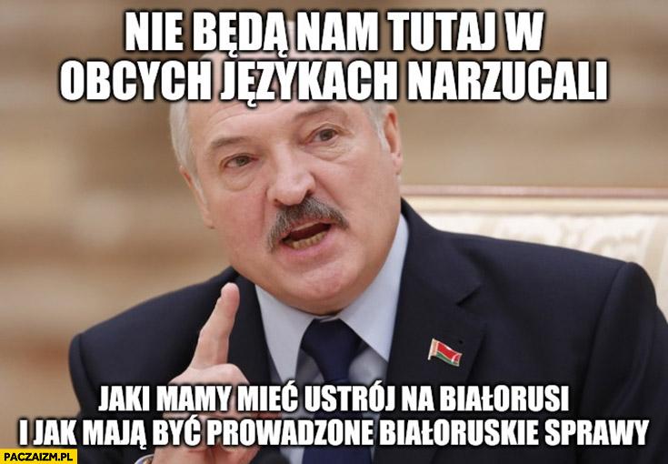 Łukaszenka; niebędą nam tutaj wobcych językach narzucali jaki mamy mieć ustrój naBiałorusi ijak maja być prowadzone białoruskie sprawy